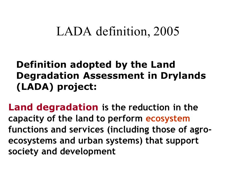 LADA definition, 2005 Land degradation is the reduction in the capacity of the land to perform ecosystem functions and services (including those of agro- ecosystems and urban systems) that support society and development Definition adopted by the Land Degradation Assessment in Drylands (LADA) project: