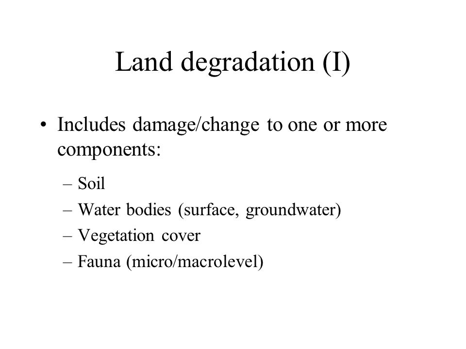 Land degradation (I) Includes damage/change to one or more components: –Soil –Water bodies (surface, groundwater) –Vegetation cover –Fauna (micro/macrolevel)