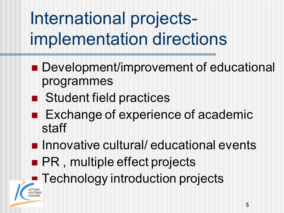 5 International projects- implementation directions Development/improvement of educational programmes Student field practices Exchange of experience o