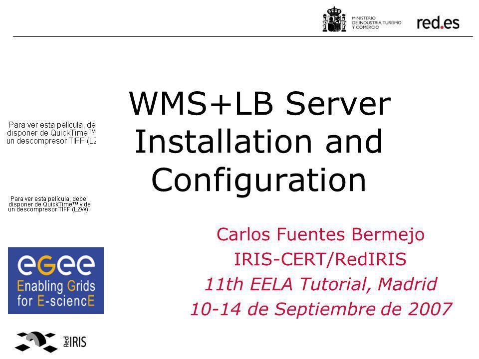 WMS+LB Server Installation and Configuration Carlos Fuentes Bermejo IRIS-CERT/RedIRIS 11th EELA Tutorial, Madrid 10-14 de Septiembre de 2007