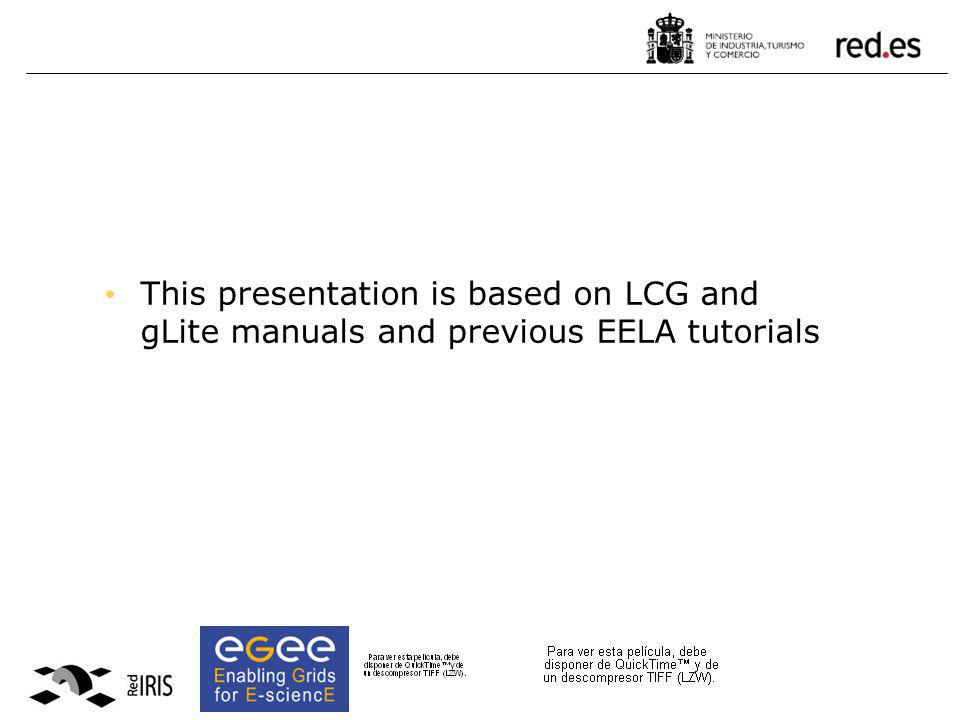 This presentation is based on LCG and gLite manuals and previous EELA tutorials