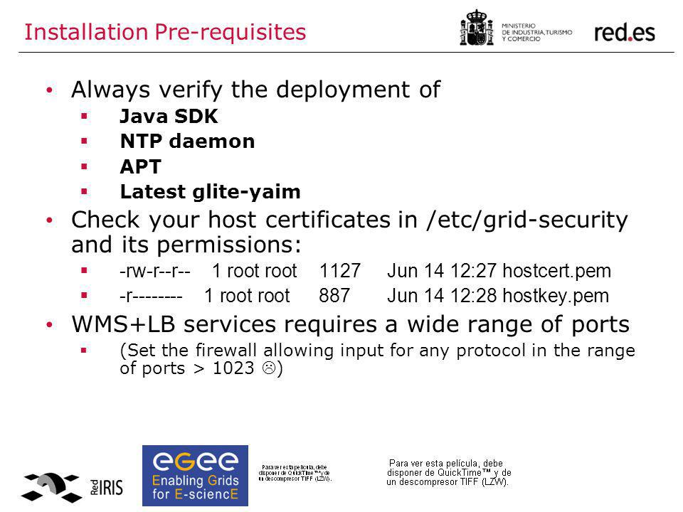 Installation Pre-requisites Always verify the deployment of  Java SDK  NTP daemon  APT  Latest glite-yaim Check your host certificates in /etc/grid-security and its permissions:  -rw-r--r-- 1 root root1127Jun 14 12:27 hostcert.pem  -r-------- 1 root root887 Jun 14 12:28 hostkey.pem WMS+LB services requires a wide range of ports  (Set the firewall allowing input for any protocol in the range of ports > 1023  )