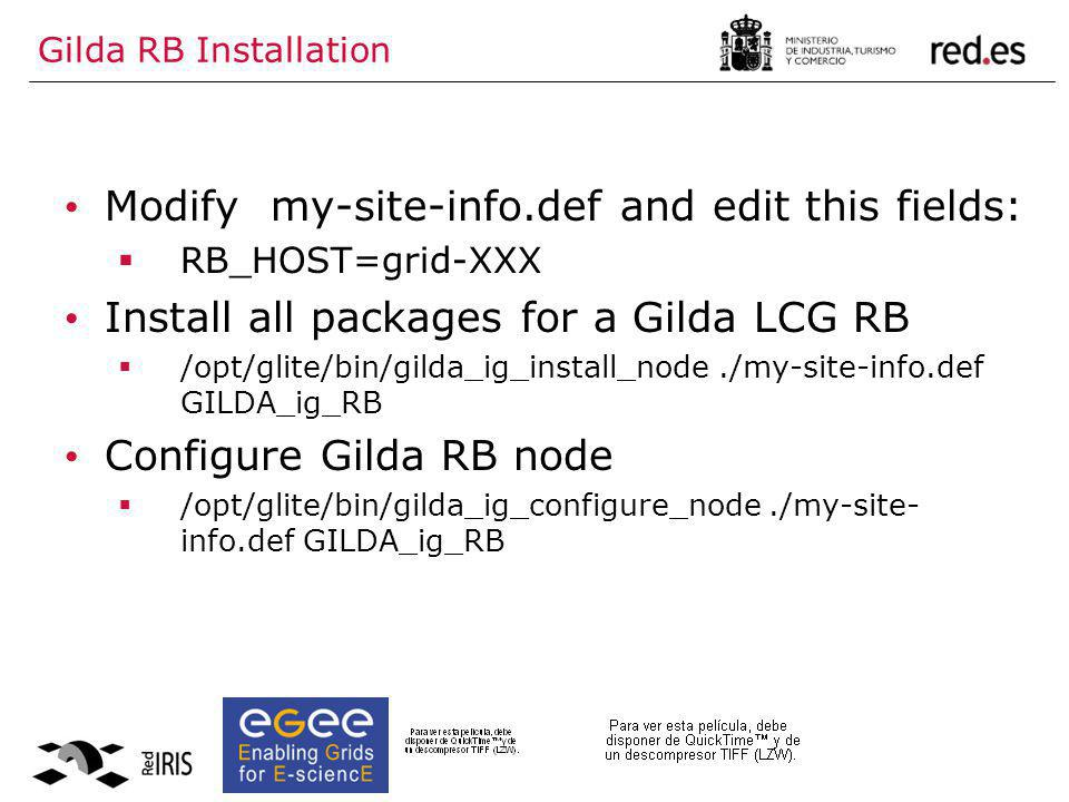 Gilda RB Installation Modify my-site-info.def and edit this fields:  RB_HOST=grid-XXX Install all packages for a Gilda LCG RB  /opt/glite/bin/gilda_ig_install_node./my-site-info.def GILDA_ig_RB Configure Gilda RB node  /opt/glite/bin/gilda_ig_configure_node./my-site- info.def GILDA_ig_RB
