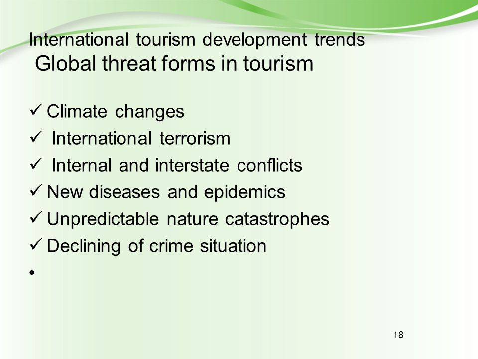 18 International tourism development trends Global threat forms in tourism Climate changes International terrorism Internal and interstate conflicts N