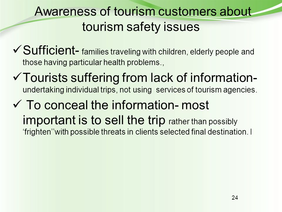 24 Awareness of tourism customers about tourism safety issues Sufficient- families traveling with children, elderly people and those having particular health problems., Tourists suffering from lack of information- undertaking individual trips, not using services of tourism agencies.