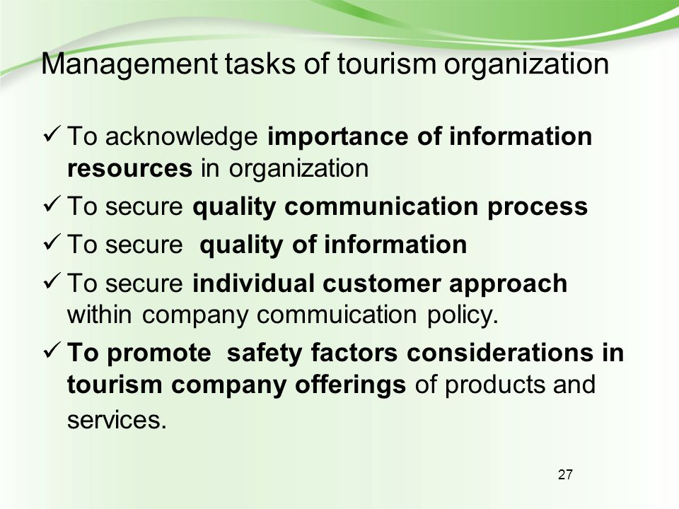 27 Management tasks of tourism organization To acknowledge importance of information resources in organization To secure quality communication process To secure quality of information To secure individual customer approach within company commuication policy.