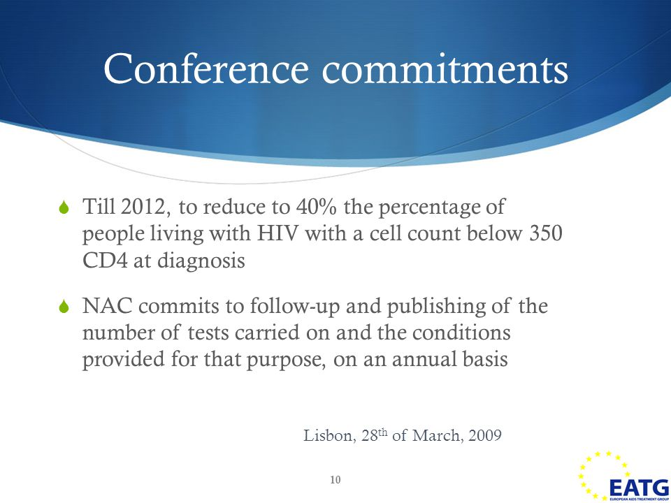  Till 2012, to reduce to 40% the percentage of people living with HIV with a cell count below 350 CD4 at diagnosis  NAC commits to follow-up and publishing of the number of tests carried on and the conditions provided for that purpose, on an annual basis 10 Conference commitments Lisbon, 28 th of March, 2009
