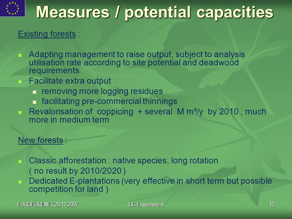 EUROFORENET 20.11.2007DG Environment10 Measures / potential capacities Existing forests : Adapting management to raise output, subject to analysis utilisation rate according to site potential and deadwood requirements Facilitate extra output removing more logging residues facilitating pre-commercial thinnings Revalorisation of coppicing + several M m³/y by 2010, much more in medium term New forests : Classic afforestation : native species, long rotation ( no result by 2010/2020 ) Dedicated E-plantations (very effective in short term but possible competition for land )
