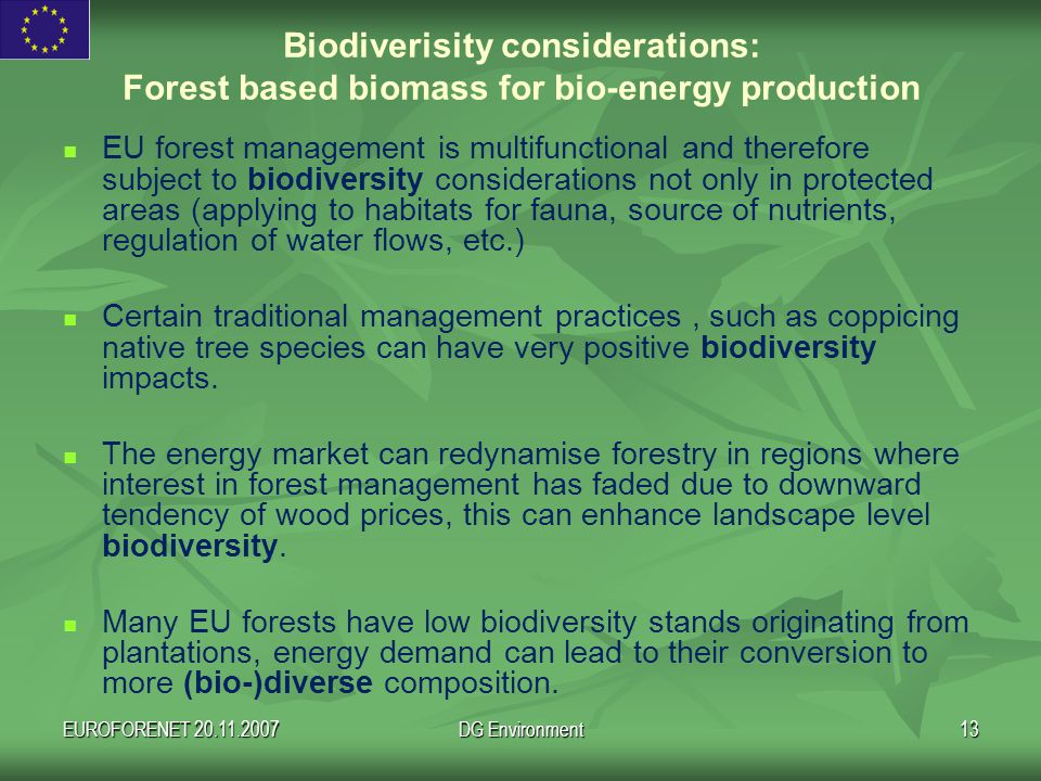 EUROFORENET 20.11.2007DG Environment13 EU forest management is multifunctional and therefore subject to biodiversity considerations not only in protected areas (applying to habitats for fauna, source of nutrients, regulation of water flows, etc.) Certain traditional management practices, such as coppicing native tree species can have very positive biodiversity impacts.