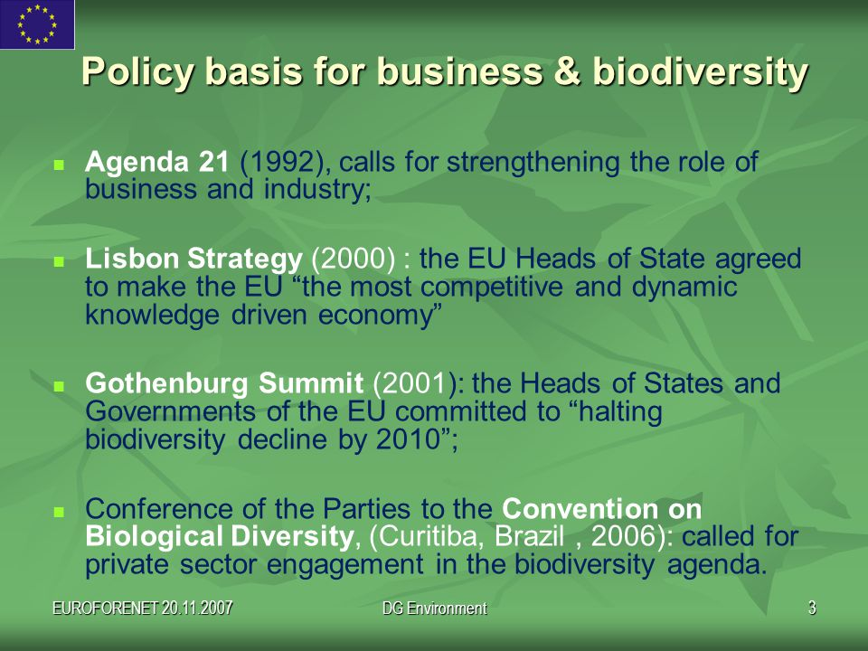 EUROFORENET 20.11.2007DG Environment3 Policy basis for business & biodiversity Agenda 21 (1992), calls for strengthening the role of business and industry; Lisbon Strategy (2000) : the EU Heads of State agreed to make the EU the most competitive and dynamic knowledge driven economy Gothenburg Summit (2001): the Heads of States and Governments of the EU committed to halting biodiversity decline by 2010 ; Conference of the Parties to the Convention on Biological Diversity, (Curitiba, Brazil, 2006): called for private sector engagement in the biodiversity agenda.