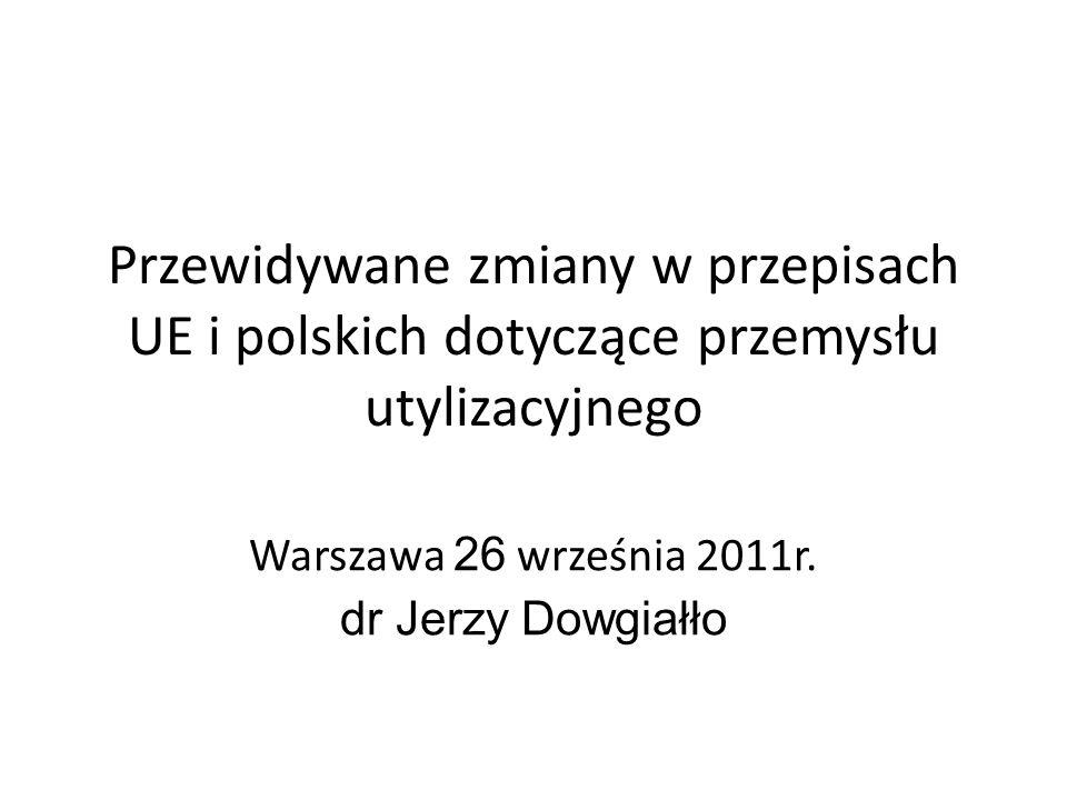 Przewidywane zmiany w przepisach UE i polskich dotyczące przemysłu utylizacyjnego Warszawa 26 września 2011r.