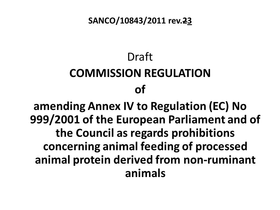 SANCO/10843/2011 rev.23 Draft COMMISSION REGULATION of amending Annex IV to Regulation (EC) No 999/2001 of the European Parliament and of the Council as regards prohibitions concerning animal feeding of processed animal protein derived from non-ruminant animals