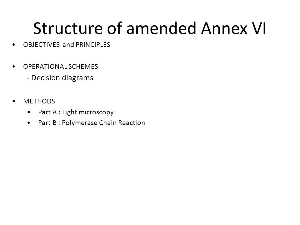 Structure of amended Annex VI OBJECTIVES and PRINCIPLES OPERATIONAL SCHEMES - Decision diagrams METHODS Part A : Light microscopy Part B : Polymerase Chain Reaction