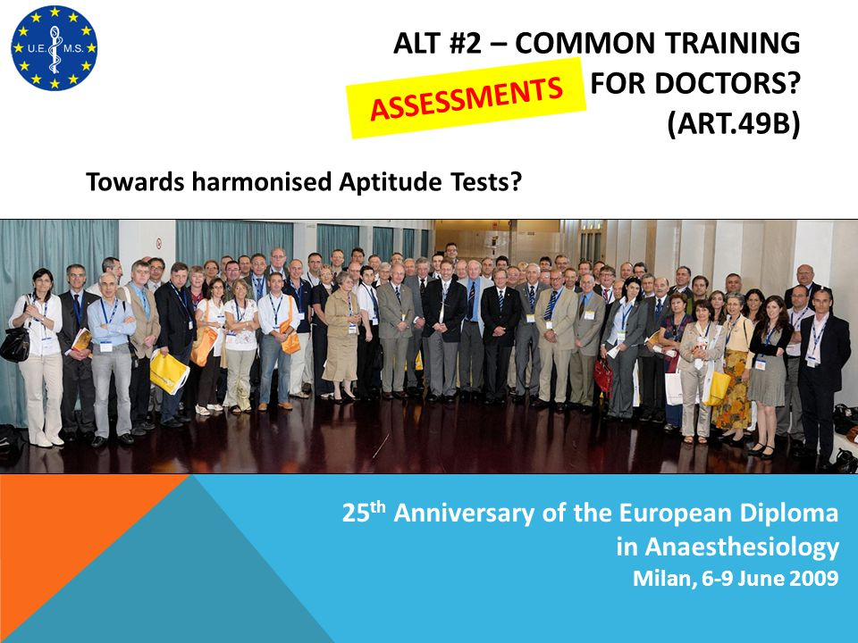 ALT #2 – COMMON TRAINING TESTS FOR DOCTORS? (ART.49B) Towards harmonised Aptitude Tests? 25 th Anniversary of the European Diploma in Anaesthesiology