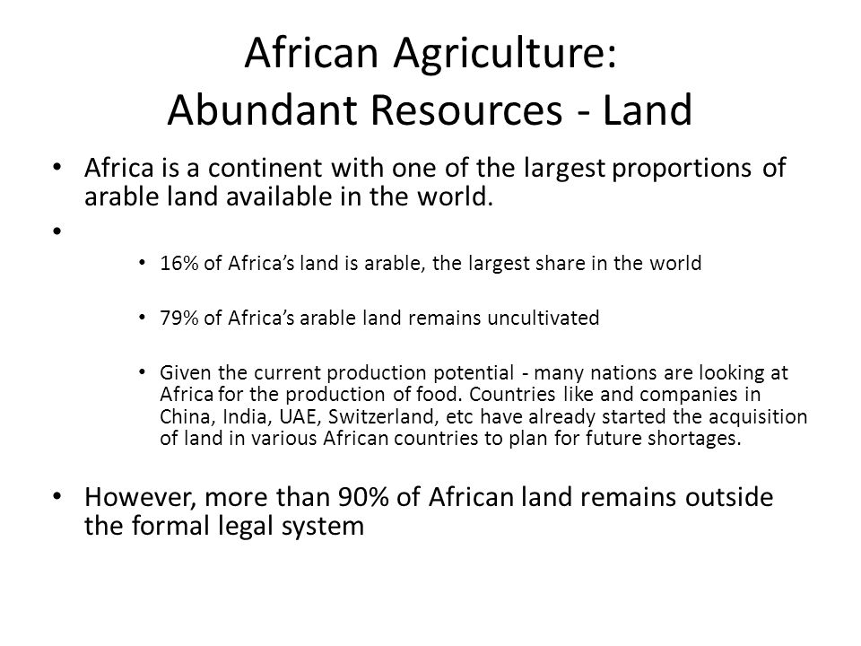 African Agriculture: Abundant Resources - Land Africa is a continent with one of the largest proportions of arable land available in the world. 16% of