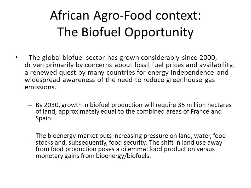 African Agro-Food context: The Biofuel Opportunity - The global biofuel sector has grown considerably since 2000, driven primarily by concerns about f