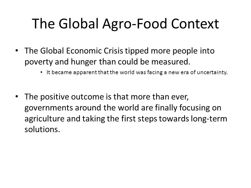 The Global Agro-Food Context The Global Economic Crisis tipped more people into poverty and hunger than could be measured. It became apparent that the
