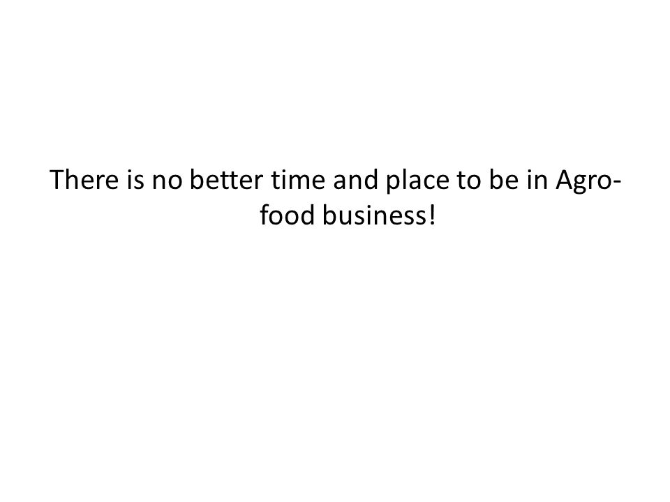 There is no better time and place to be in Agro- food business!