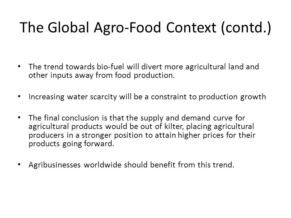The trend towards bio-fuel will divert more agricultural land and other inputs away from food production. Increasing water scarcity will be a constrai