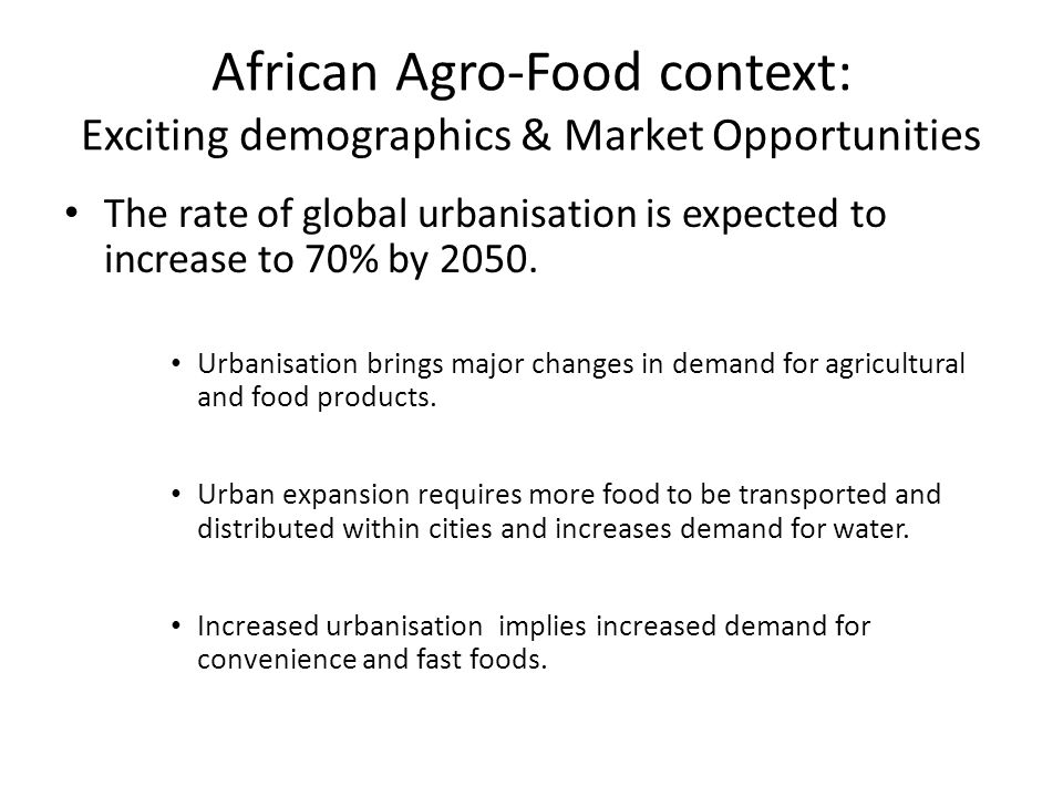 African Agro-Food context: Exciting demographics & Market Opportunities The rate of global urbanisation is expected to increase to 70% by 2050. Urbani