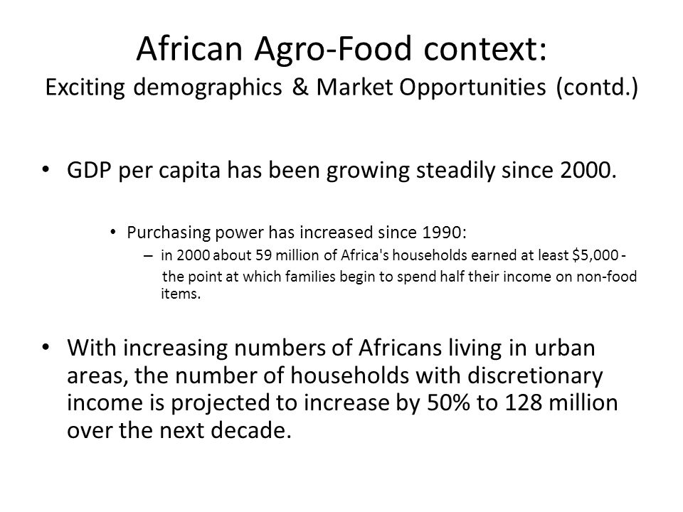 African Agro-Food context: Exciting demographics & Market Opportunities (contd.) By 2030, 18 African cities could have a combined spending power of $1.3 trillion Increased wealth and purchasing power implies increased demand for meat, chicken, fruit and vegetables.