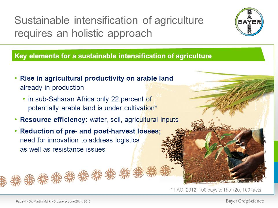 Sustainable intensification of agriculture requires an holistic approach Key elements for a sustainable intensification of agriculture Rise in agricultural productivity on arable land already in production in sub-Saharan Africa only 22 percent of potentially arable land is under cultivation* Resource efficiency: water, soil, agricultural inputs Reduction of pre- and post-harvest losses; need for innovation to address logistics as well as resistance issues Page 4 * FAO, 2012, 100 days to Rio +20, 100 facts Dr.
