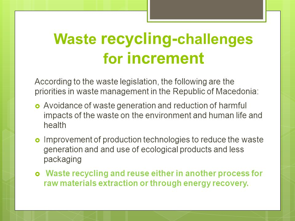 Waste recycling- challenges for increment According to the waste legislation, the following are the priorities in waste management in the Republic of Macedonia:  Avoidance of waste generation and reduction of harmful impacts of the waste on the environment and human life and health  Improvement of production technologies to reduce the waste generation and and use of ecological products and less packaging  Waste recycling and reuse either in another process for raw materials extraction or through energy recovery.