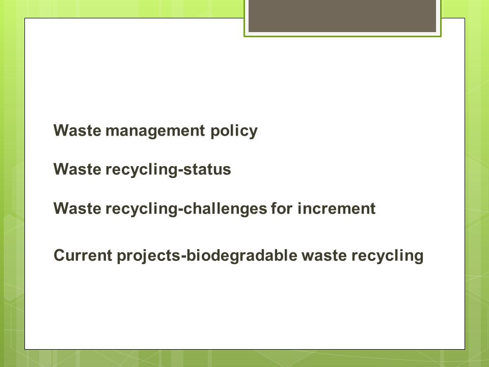 Waste management policy Waste recycling-status Waste recycling-challenges for increment Current projects-biodegradable waste recycling