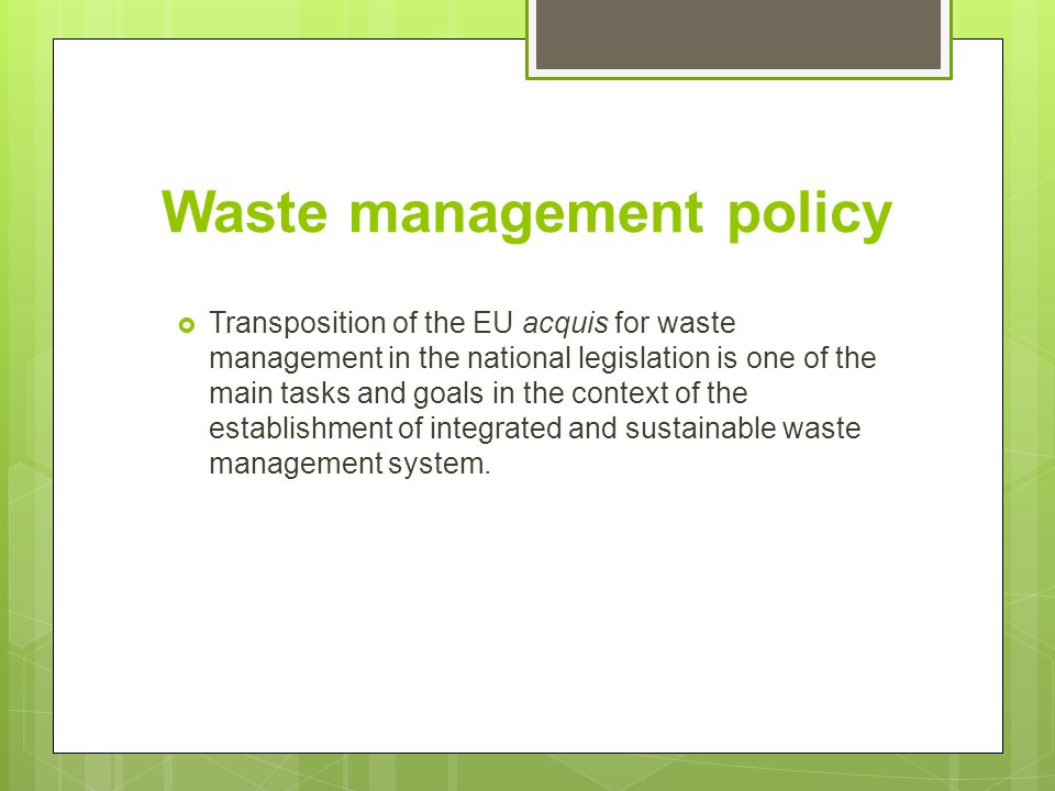 Waste management policy  Law on Environment 2005, regulating the basic issues such as environmental permits, environmental impact assessment procedure, GHG emissions, etc.,  Law on Waste Management 2004,  National Environmental Action Plans (NEAP 1996/2006),  Strategy for Waste Management of the Republic of Macedonia (2008-2020),  National Waste Management Plan (2009-2015)