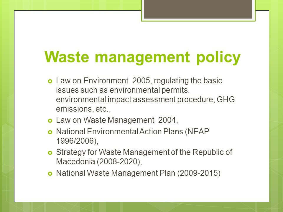 Waste management policy  Law on Environment 2005, regulating the basic issues such as environmental permits, environmental impact assessment procedure, GHG emissions, etc.,  Law on Waste Management 2004,  National Environmental Action Plans (NEAP 1996/2006),  Strategy for Waste Management of the Republic of Macedonia (2008-2020),  National Waste Management Plan (2009-2015)