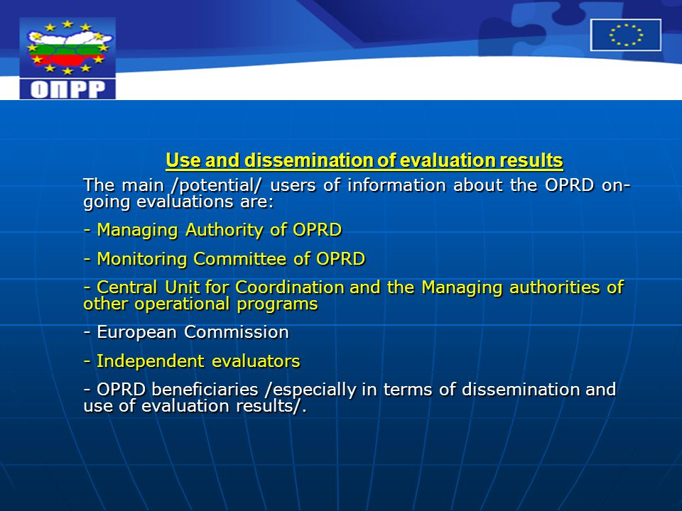Use and dissemination of evaluation results The main /potential/ users of information about the OPRD on- going evaluations are: - Managing Authority of OPRD - Monitoring Committee of OPRD - Central Unit for Coordination and the Managing authorities of other operational programs - European Commission - Independent evaluators - OPRD beneficiaries /especially in terms of dissemination and use of evaluation results/.