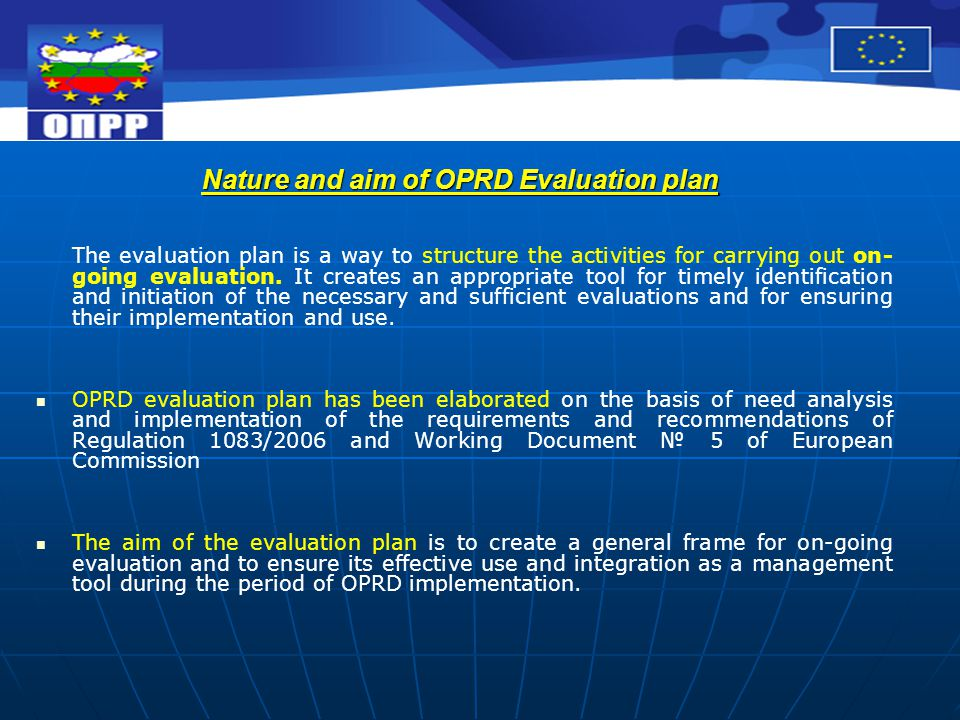 Envisaged activities in the Evaluation plan /1/ The Evaluation plan envisages several types of activities, namely: 1) Obligatory evaluations, required on revealing significant departure from the goals initially set and on proposals for significant changes in the Operational programme /Art 48 (3) of Regulation 1083/2006) 1) Obligatory evaluations, required on revealing significant departure from the goals initially set and on proposals for significant changes in the Operational programme /Art 48 (3) of Regulation 1083/2006) 2) Specific evaluations, defined on the basis of identified needs during plan preparation related to the management of operational programme