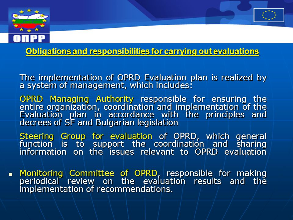 Obligations and responsibilities for carrying out evaluations The implementation of OPRD Evaluation plan is realized by a system of management, which includes: OPRD Managing Authority responsible for ensuring the entire organization, coordination and implementation of the Evaluation plan in accordance with the principles and decrees of SF and Bulgarian legislation Steering Group for evaluation of OPRD, which general function is to support the coordination and sharing information on the issues relevant to OPRD evaluation Monitoring Committee of OPRD, responsible for making periodical review on the evaluation results and the implementation of recommendations.