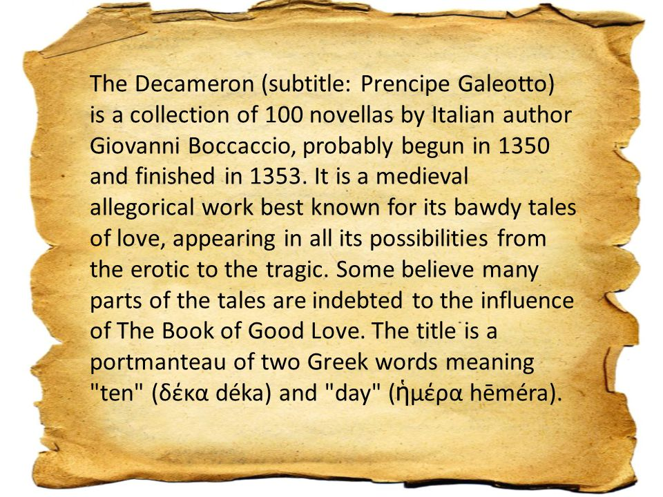 The Decameron (subtitle: Prencipe Galeotto) is a collection of 100 novellas by Italian author Giovanni Boccaccio, probably begun in 1350 and finished in 1353.