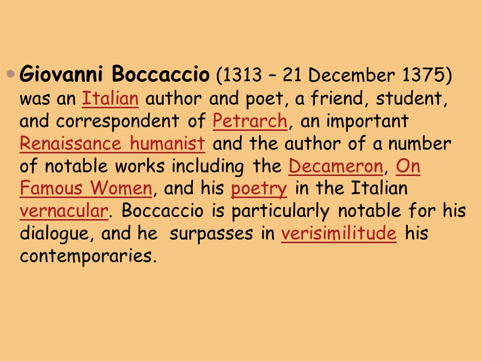 Giovanni Boccaccio (1313 – 21 December 1375) was an Italian author and poet, a friend, student, and correspondent of Petrarch, an important Renaissance humanist and the author of a number of notable works including the Decameron, On Famous Women, and his poetry in the Italian vernacular.