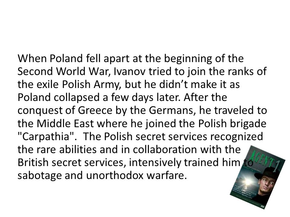 When Poland fell apart at the beginning of the Second World War, Ivanov tried to join the ranks of the exile Polish Army, but he didn't make it as Poland collapsed a few days later.