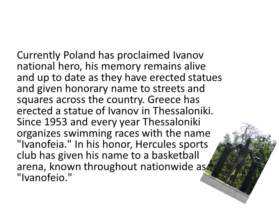 Currently Poland has proclaimed Ivanov national hero, his memory remains alive and up to date as they have erected statues and given honorary name to streets and squares across the country.