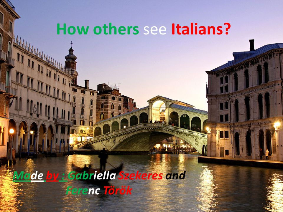 How others see Italians? Made by : Gabriella Szekeres and Ferenc Török