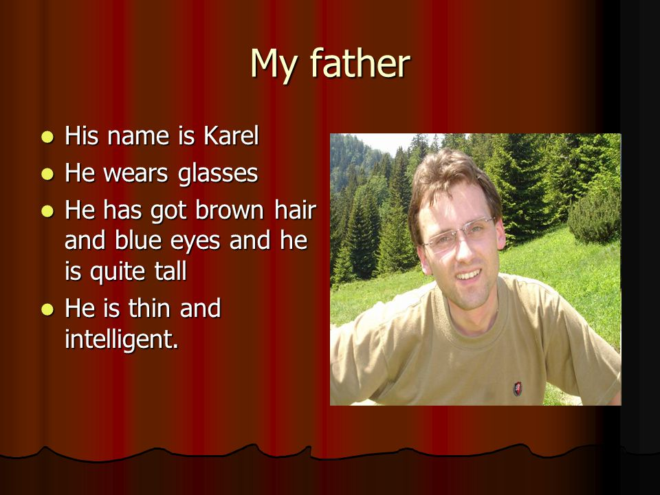 My father His name is Karel His name is Karel He wears glasses He wears glasses He has got brown hair and blue eyes and he is quite tall He has got brown hair and blue eyes and he is quite tall He is thin and intelligent.
