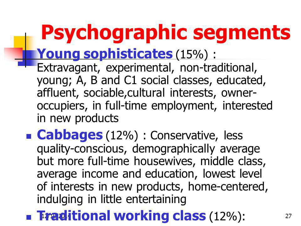 12/10/201427 Psychographic segments Young sophisticates (15%) : Extravagant, experimental, non-traditional, young; A, B and C1 social classes, educated, affluent, sociable,cultural interests, owner- occupiers, in full-time employment, interested in new products Cabbages (12%) : Conservative, less quality-conscious, demographically average but more full-time housewives, middle class, average income and education, lowest level of interests in new products, home-centered, indulging in little entertaining Traditional working class (12%):