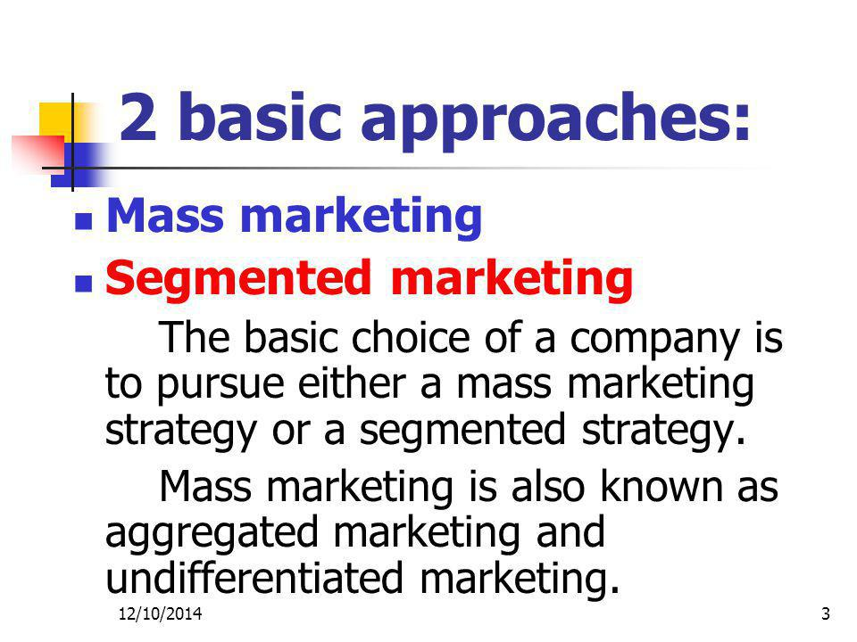 12/10/20143 2 basic approaches: Mass marketing Segmented marketing The basic choice of a company is to pursue either a mass marketing strategy or a segmented strategy.