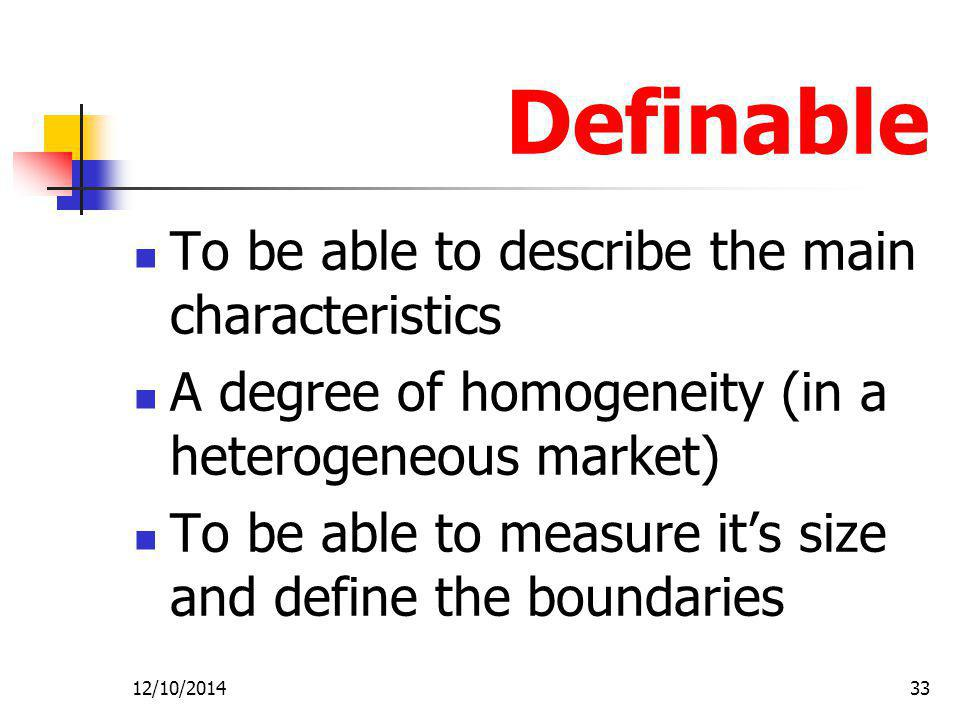 12/10/201433 Definable To be able to describe the main characteristics A degree of homogeneity (in a heterogeneous market) To be able to measure it's size and define the boundaries