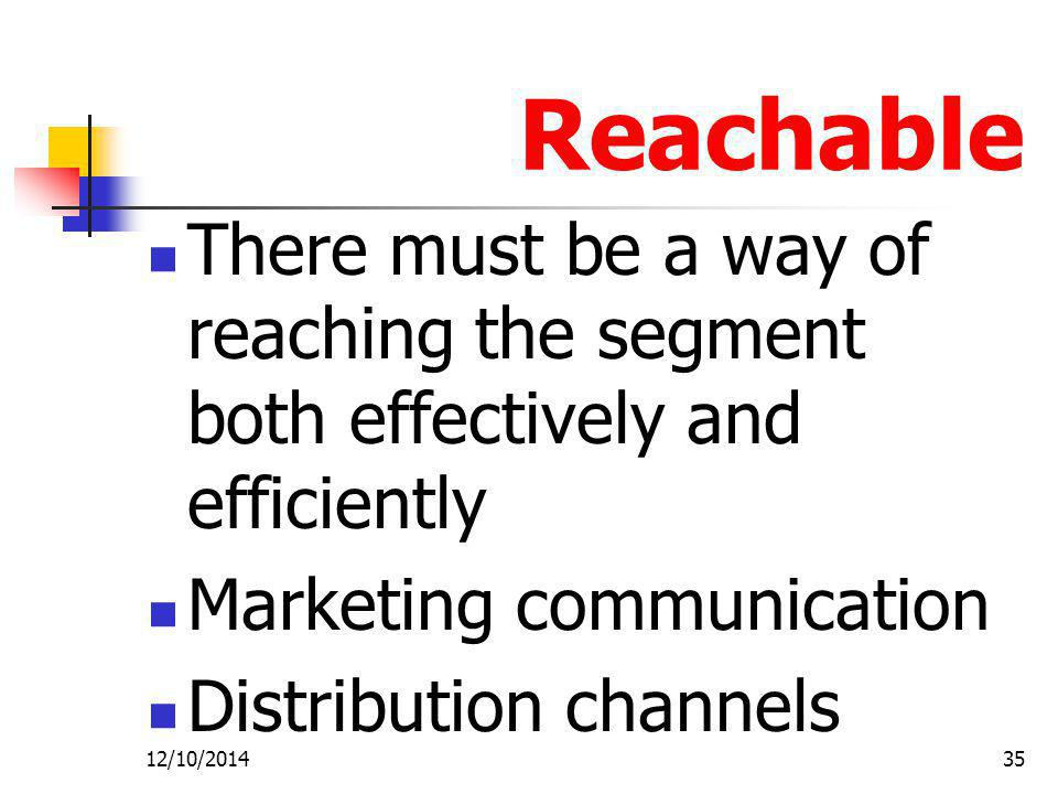 12/10/201435 Reachable There must be a way of reaching the segment both effectively and efficiently Marketing communication Distribution channels
