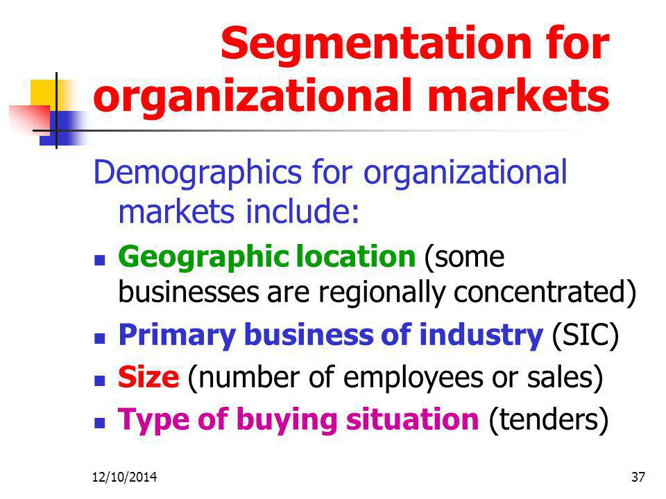 12/10/201437 Segmentation for organizational markets Demographics for organizational markets include: Geographic location (some businesses are regionally concentrated) Primary business of industry (SIC) Size (number of employees or sales) Type of buying situation (tenders)