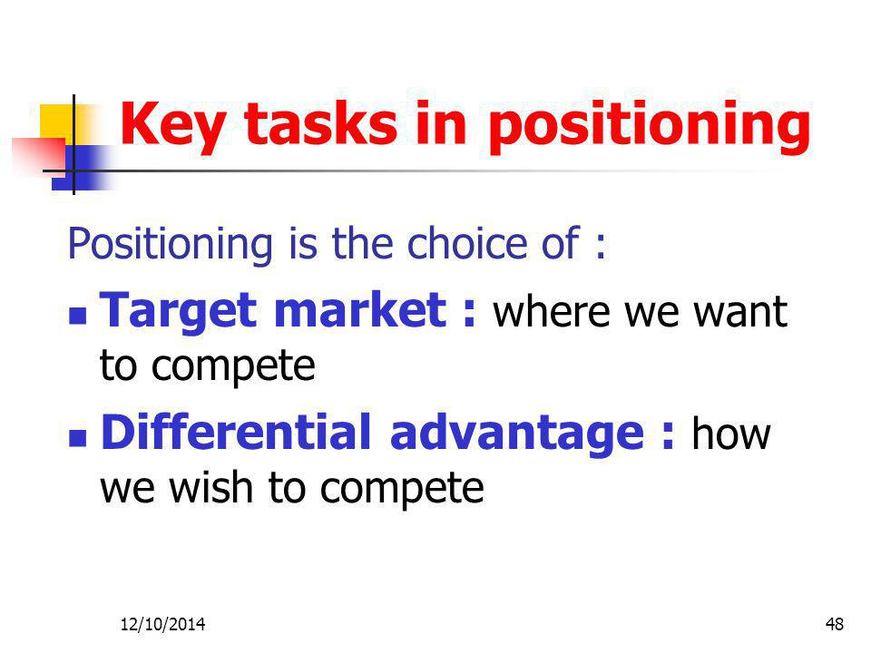 12/10/201448 Key tasks in positioning Positioning is the choice of : Target market : where we want to compete Differential advantage : how we wish to compete