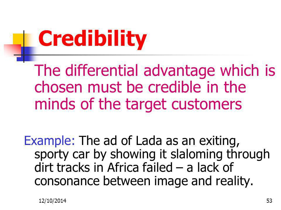 12/10/201453 Credibility The differential advantage which is chosen must be credible in the minds of the target customers Example: The ad of Lada as an exiting, sporty car by showing it slaloming through dirt tracks in Africa failed – a lack of consonance between image and reality.