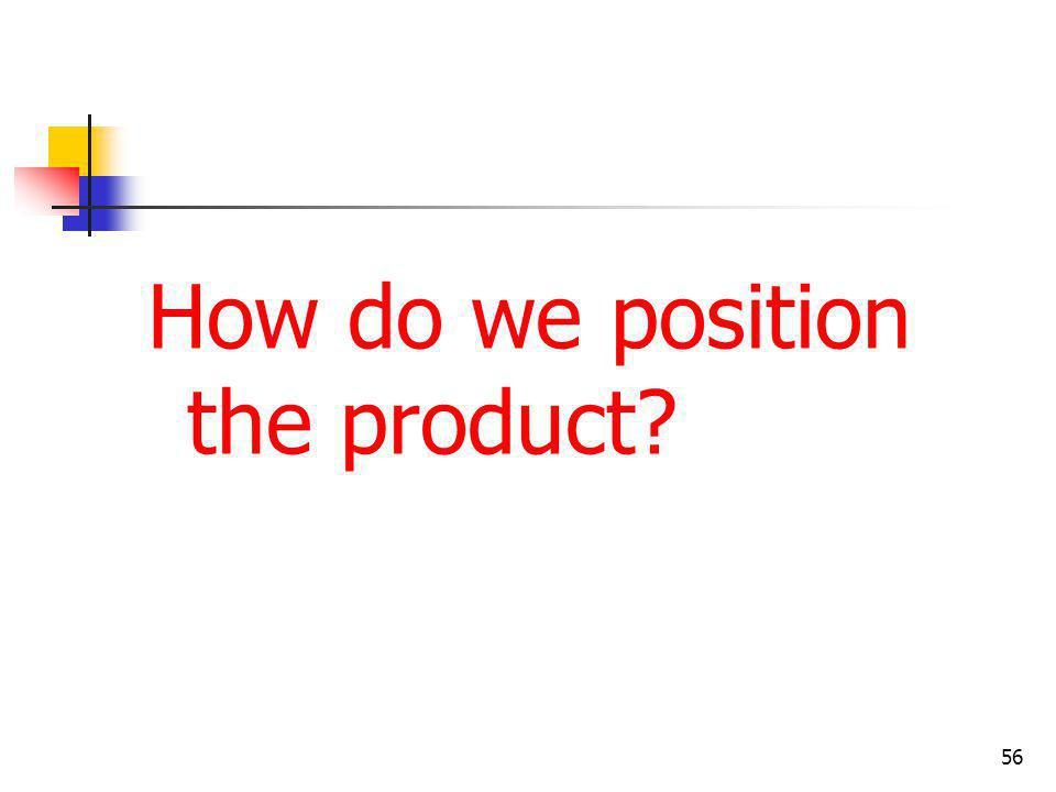 How do we position the product? 56