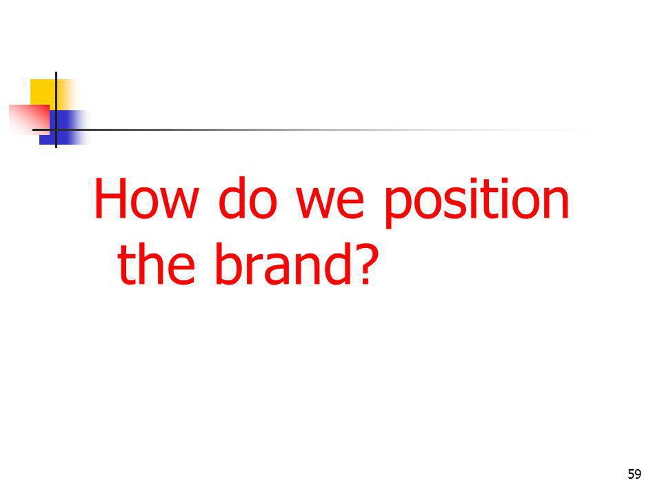 How do we position the brand? 59