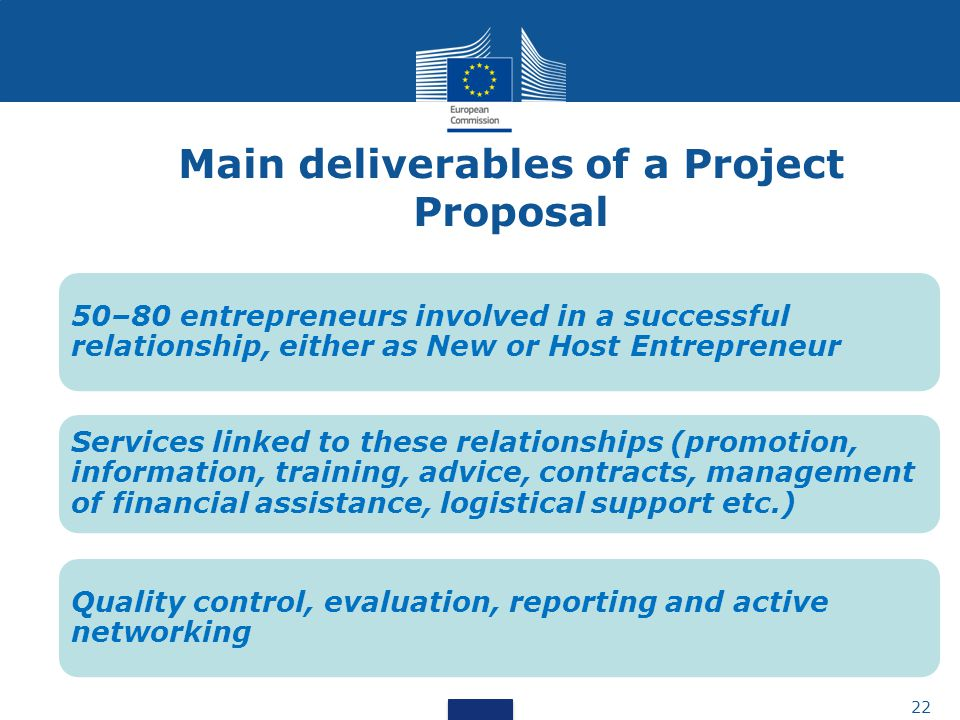50–80 entrepreneurs involved in a successful relationship, either as New or Host Entrepreneur Services linked to these relationships (promotion, information, training, advice, contracts, management of financial assistance, logistical support etc.) Quality control, evaluation, reporting and active networking 22 Main deliverables of a Project Proposal