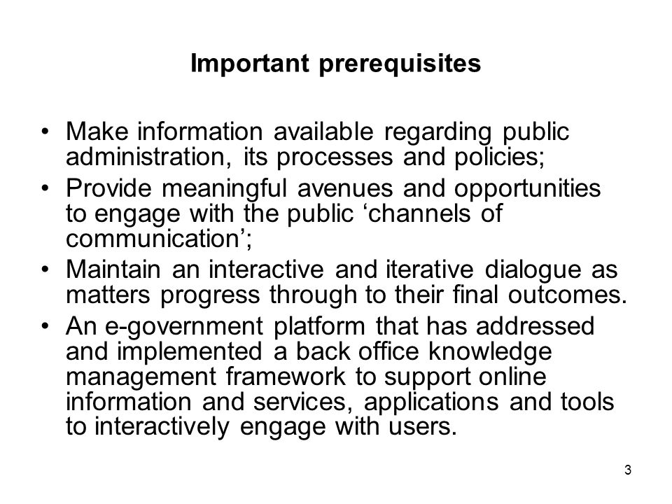 3 Important prerequisites Make information available regarding public administration, its processes and policies; Provide meaningful avenues and opportunities to engage with the public 'channels of communication'; Maintain an interactive and iterative dialogue as matters progress through to their final outcomes.